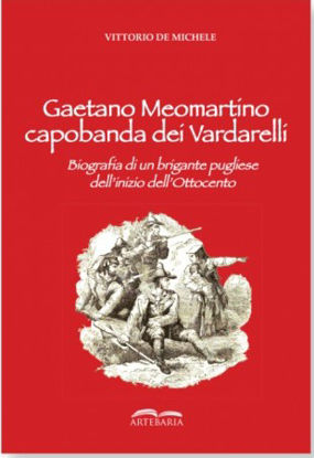 Immagine di GAETANO MEOMARTINO CAPOBANDA DEI VARDARELLI. BIOGRAFIA DI UN BRIGANTE PUGLIESE DELL`INIZIO DELL`800