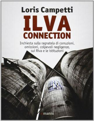 Immagine di ILVA CONNECTION. INCHIESTA SULLA RAGNATELA DI CORRUZIONI, OMISSIONI, COLPEVOLI NEGLIGENZE, SUI RIVA