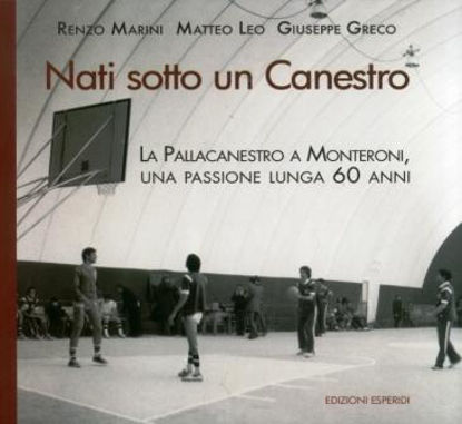 Immagine di NATI SOTTO UN CANESTRO. LA PALLACANESTRO A MONTERONI, UNA PASSIONE LUNGA 60 ANNI