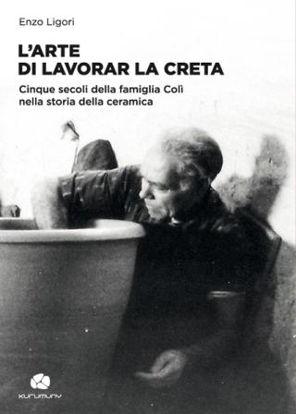 Immagine di L`ARTE DI LAVORAR LA CRETA. CINQUE SECOLI DELLA FAMIGLIA COLI` NELLA STORIA DELLA CERAMICA.