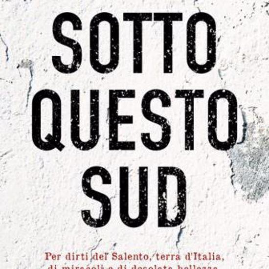 Immagine di SOTTO QUESTO SUD. PER DIRTI DEL SALENTO, TERRA D`ITALIA, DI MIRACOLI E DI DESOLATA BELLEZZA