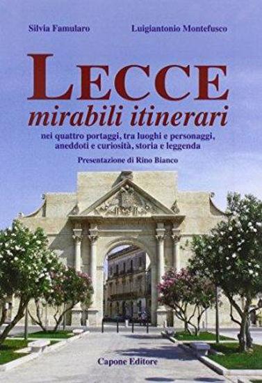 Immagine di Lecce, Mirabili Itinerari nei Quattro Portaggi, tra Luoghi e Personaggi, Aneddoti e Curiosità, Storia e Leggenda