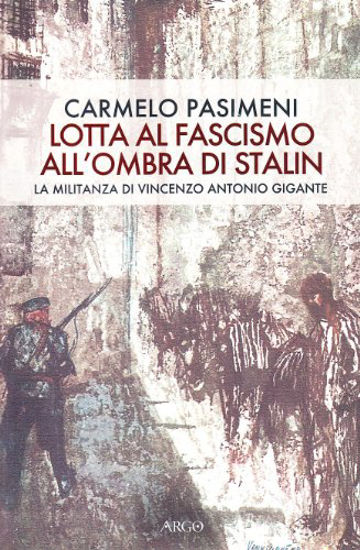Immagine di LOTTA AL FASCISMO ALL`OMBRA DI STALIN. LA MILITANZA DI VINCENZO ANTONIO GIGANTE